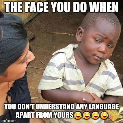 Third World Skeptical Kid Meme | THE FACE YOU DO WHEN YOU DON'T UNDERSTAND ANY LANGUAGE APART FROM YOURS | image tagged in memes,third world skeptical kid | made w/ Imgflip meme maker