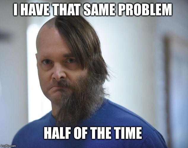 I HAVE THAT SAME PROBLEM HALF OF THE TIME | made w/ Imgflip meme maker