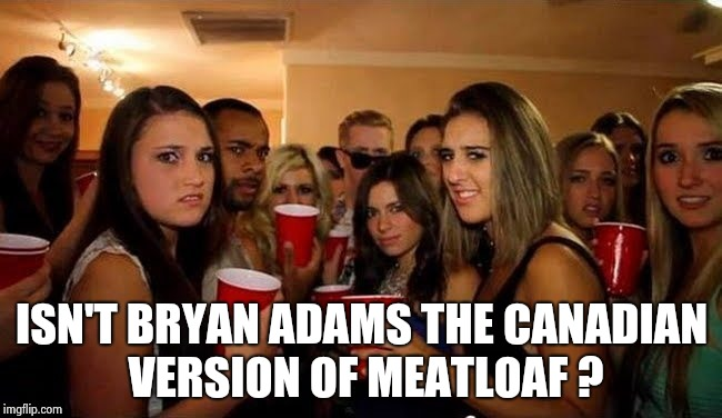 That's disgusting | ISN'T BRYAN ADAMS THE CANADIAN VERSION OF MEATLOAF ? | image tagged in that's disgusting | made w/ Imgflip meme maker