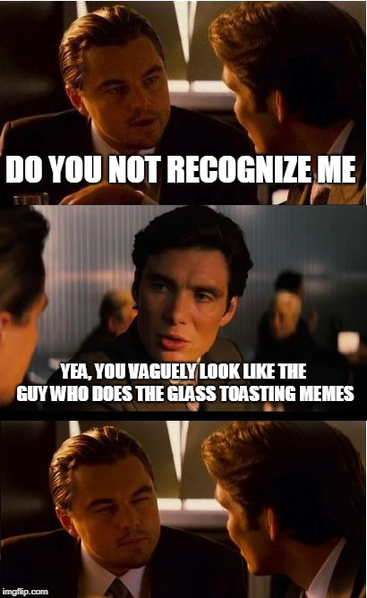 When you are not quite as important as you think. | DO YOU NOT RECOGNIZE ME YEA, YOU VAGUELY LOOK LIKE THE GUY WHO DOES THE GLASS TOASTING MEMES | image tagged in memes,inception | made w/ Imgflip meme maker