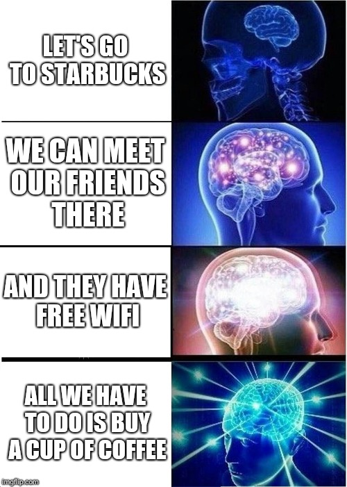 Expanding Brain Meme | LET'S GO TO STARBUCKS WE CAN MEET OUR FRIENDS THERE AND THEY HAVE FREE WIFI ALL WE HAVE TO DO IS BUY A CUP OF COFFEE | image tagged in memes,expanding brain | made w/ Imgflip meme maker