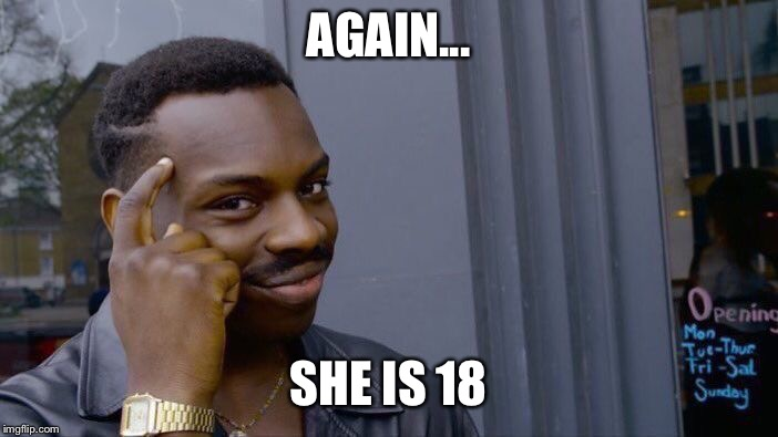Roll Safe Think About It Meme | AGAIN... SHE IS 18 | image tagged in memes,roll safe think about it | made w/ Imgflip meme maker