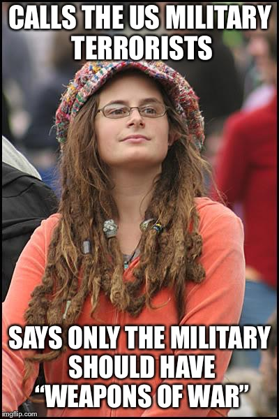 "College Liberal Meme | CALLS THE US MILITARY TERRORISTS SAYS ONLY THE MILITARY SHOULD HAVE ""WEAPONS OF WAR"" 