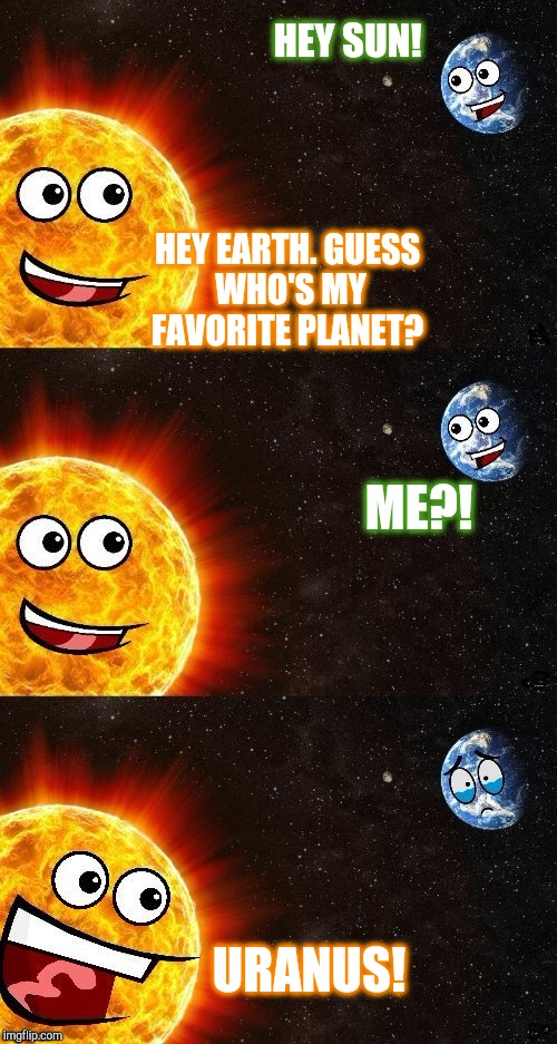 Earth Day April 22nd 2018 | HEY SUN! HEY EARTH. GUESS WHO'S MY FAVORITE PLANET? ME?! URANUS! | image tagged in earth day,jbmemegeek,memes,earth,sun | made w/ Imgflip meme maker