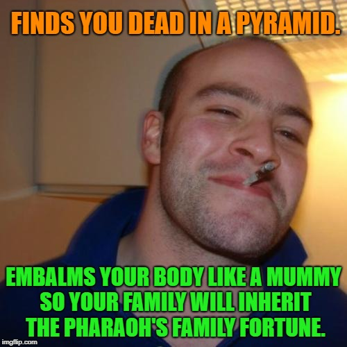 Good Guy Greg Meme | FINDS YOU DEAD IN A PYRAMID. EMBALMS YOUR BODY LIKE A MUMMY SO YOUR FAMILY WILL INHERIT THE PHARAOH'S FAMILY FORTUNE. | image tagged in memes,good guy greg,funny,funny memes,first world problems,national geographic | made w/ Imgflip meme maker