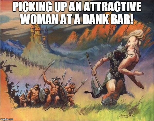 Picking up attractive woman | PICKING UP AN ATTRACTIVE WOMAN AT A DANK BAR! | image tagged in death dealer run,escape,running,running away,death | made w/ Imgflip meme maker