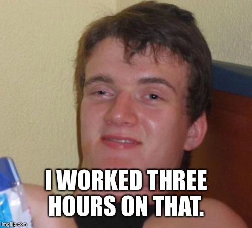 10 Guy Meme | I WORKED THREE HOURS ON THAT. | image tagged in memes,10 guy | made w/ Imgflip meme maker