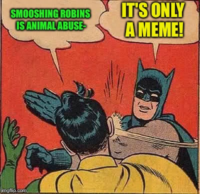 Batman Slapping Robin Meme | SMOOSHING ROBINS IS ANIMAL ABUSE- IT'S ONLY A MEME! | image tagged in memes,batman slapping robin | made w/ Imgflip meme maker