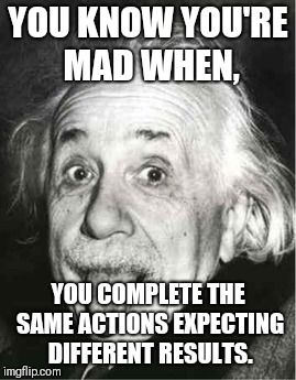 YOU KNOW YOU'RE MAD WHEN, YOU COMPLETE THE SAME ACTIONS EXPECTING DIFFERENT RESULTS. | image tagged in einstein sticking his tongue out | made w/ Imgflip meme maker