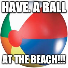 HAVE. A BALL AT THE BEACH!!! | image tagged in beach ball | made w/ Imgflip meme maker