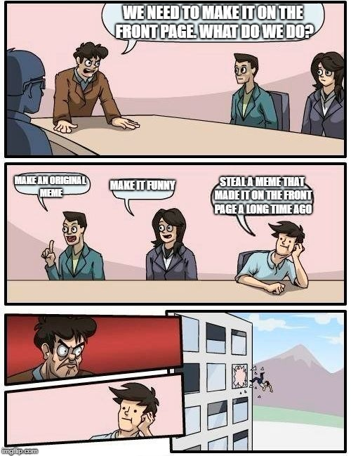 Boardroom Meeting Suggestion Meme | WE NEED TO MAKE IT ON THE FRONT PAGE. WHAT DO WE DO? MAKE AN ORIGINAL MEME MAKE IT FUNNY STEAL A MEME THAT MADE IT ON THE FRONT PAGE A LONG  | image tagged in memes,boardroom meeting suggestion,funny,front page | made w/ Imgflip meme maker