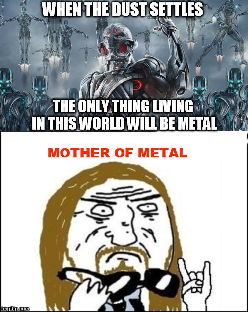 WHEN THE DUST SETTLES MOTHER OF METAL THE ONLY THING LIVING IN THIS WORLD WILL BE METAL | made w/ Imgflip meme maker