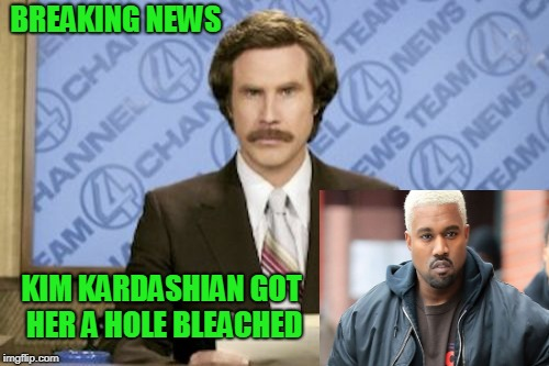 Her bleached A hole is always spittin rhymes. | BREAKING NEWS KIM KARDASHIAN GOT HER A HOLE BLEACHED | image tagged in memes,ron burgundy | made w/ Imgflip meme maker