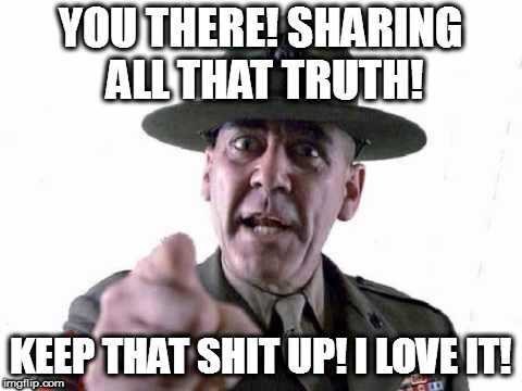 Sgt Hartman | YOU THERE! SHARING ALL THAT TRUTH! KEEP THAT SHIT UP! I LOVE IT! | image tagged in sgt hartman | made w/ Imgflip meme maker