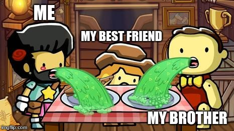ME MY BROTHER MY BEST FRIEND | image tagged in memes,scribblenauts,vomit,video games | made w/ Imgflip meme maker