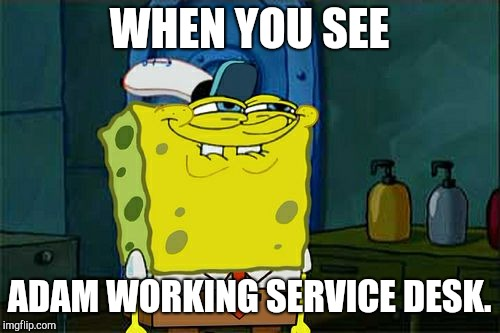 Dont You Squidward Meme | WHEN YOU SEE ADAM WORKING SERVICE DESK. | image tagged in memes,dont you squidward | made w/ Imgflip meme maker