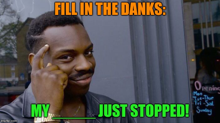 Roll Safe Think About It Meme | FILL IN THE DANKS: MY _____ JUST STOPPED! | image tagged in memes,roll safe think about it | made w/ Imgflip meme maker