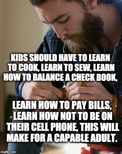 Kids should learn life skills | KIDS SHOULD HAVE TO LEARN TO COOK, LEARN TO SEW, LEARN HOW TO BALANCE A CHECK BOOK, LEARN HOW TO PAY BILLS, LEARN HOW NOT TO BE ON THEIR CEL | image tagged in skills | made w/ Imgflip meme maker