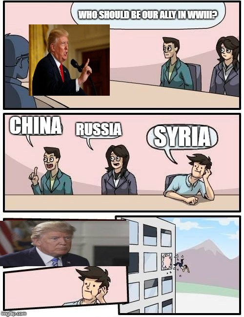Trump every day | WHO SHOULD BE OUR ALLY IN WWIII? CHINA RUSSIA SYRIA | image tagged in memes,boardroom meeting suggestion,trump,donald trump,political meme,politics | made w/ Imgflip meme maker