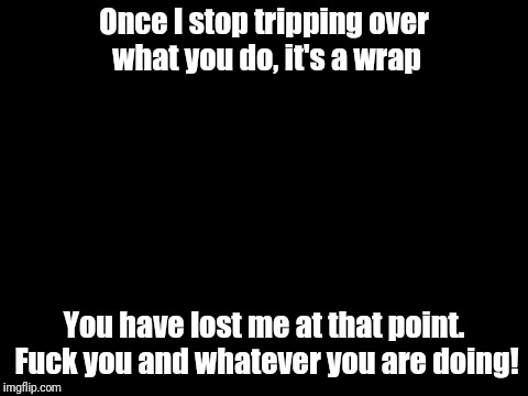 Once I stop tripping over what you do, it's a wrap You have lost me at that point. F**k you and whatever you are doing! | image tagged in fuck you | made w/ Imgflip meme maker