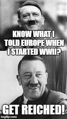 He PWNed the n00bz in France, but then he got rekt by 'Murica, Russia, and England. | KNOW WHAT I TOLD EUROPE WHEN I STARTED WWII? GET REICHED! | image tagged in bad pun hitler,memes,hitler was a criminal | made w/ Imgflip meme maker