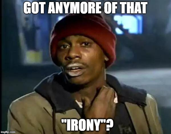 "Y'all Got Any More Of That Meme | GOT ANYMORE OF THAT ""IRONY""? 