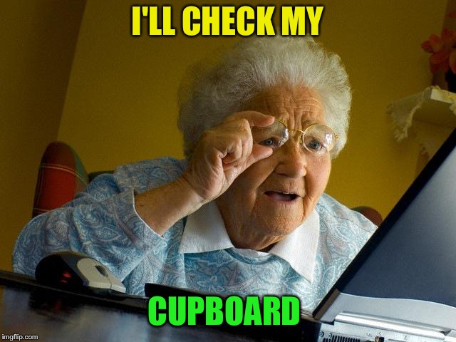 Grandma Finds The Internet Meme | I'LL CHECK MY CUPBOARD | image tagged in memes,grandma finds the internet | made w/ Imgflip meme maker