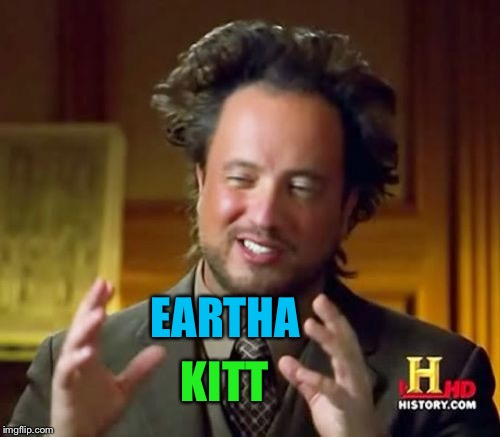Ancient Aliens Meme | EARTHA KITT | image tagged in memes,ancient aliens | made w/ Imgflip meme maker