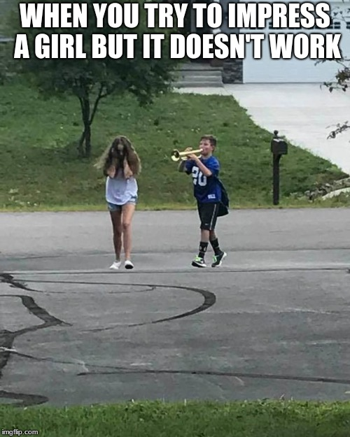 WHEN YOU TRY TO IMPRESS A GIRL BUT IT DOESN'T WORK | image tagged in trumpet boy | made w/ Imgflip meme maker