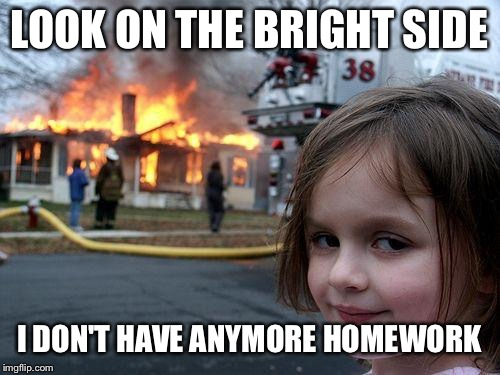 Disaster Girl | LOOK ON THE BRIGHT SIDE I DON'T HAVE ANYMORE HOMEWORK | image tagged in memes,disaster girl | made w/ Imgflip meme maker