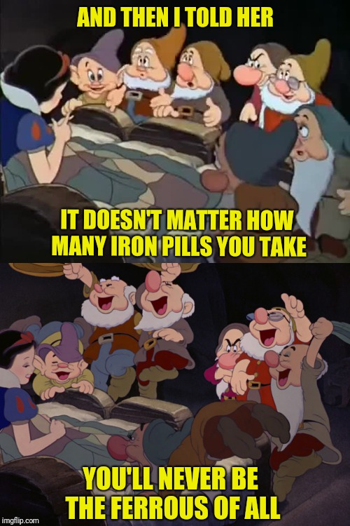 And then Snow White Tells Dis-Knee Slapper | IT DOESN'T MATTER HOW MANY IRON PILLS YOU TAKE YOU'LL NEVER BE THE FERROUS OF ALL AND THEN I TOLD HER | image tagged in memes,puns,disney,snow white,iron | made w/ Imgflip meme maker