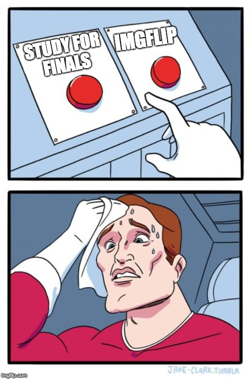 Two Buttons Meme | STUDY FOR FINALS IMGFLIP | image tagged in memes,two buttons,study,imgflip | made w/ Imgflip meme maker
