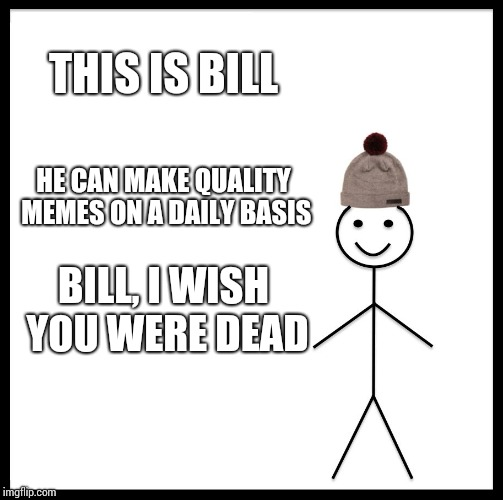 Be Like Bill Meme | THIS IS BILL HE CAN MAKE QUALITY MEMES ON A DAILY BASIS BILL, I WISH YOU WERE DEAD | image tagged in memes,be like bill | made w/ Imgflip meme maker