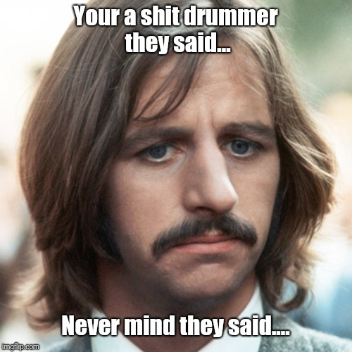 Your a shit drummer they said... Never mind they said.... | image tagged in sad ringo | made w/ Imgflip meme maker
