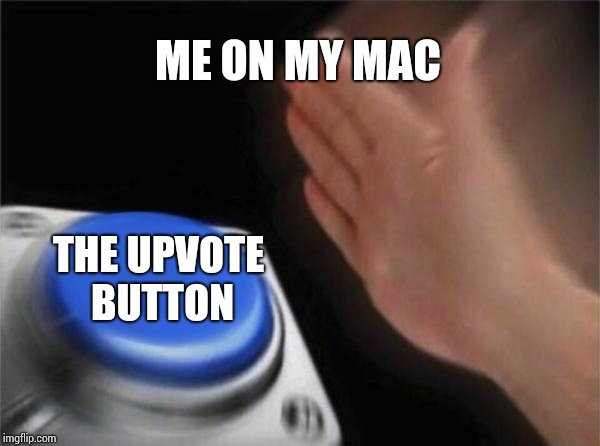 Blank Nut Button Meme | ME ON MY MAC THE UPVOTE BUTTON | image tagged in memes,blank nut button | made w/ Imgflip meme maker