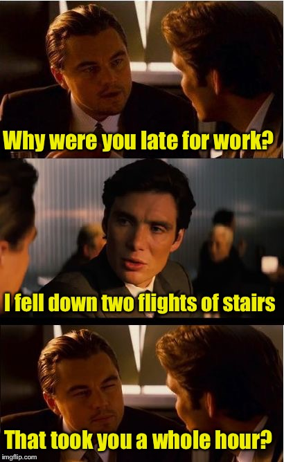 Excuses excuses  | Why were you late for work? That took you a whole hour? I fell down two flights of stairs | image tagged in memes,inception | made w/ Imgflip meme maker