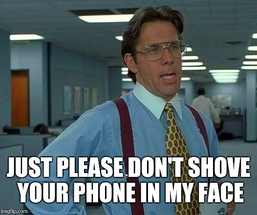 That Would Be Great Meme | JUST PLEASE DON'T SHOVE YOUR PHONE IN MY FACE | image tagged in memes,that would be great | made w/ Imgflip meme maker
