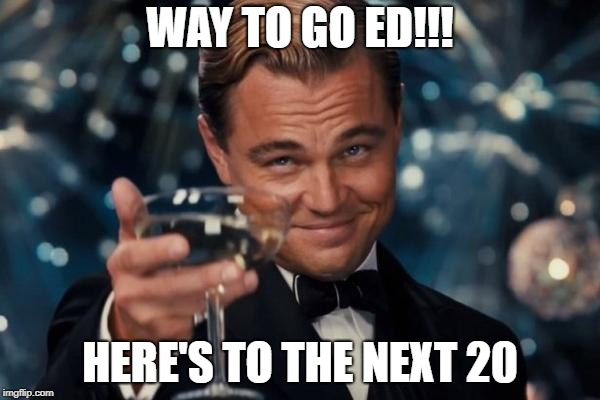 Leonardo Dicaprio Cheers Meme | WAY TO GO ED!!! HERE'S TO THE NEXT 20 | image tagged in memes,leonardo dicaprio cheers | made w/ Imgflip meme maker