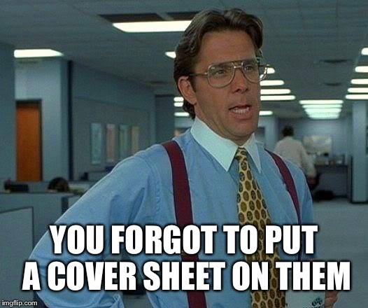 That Would Be Great Meme | YOU FORGOT TO PUT A COVER SHEET ON THEM | image tagged in memes,that would be great | made w/ Imgflip meme maker