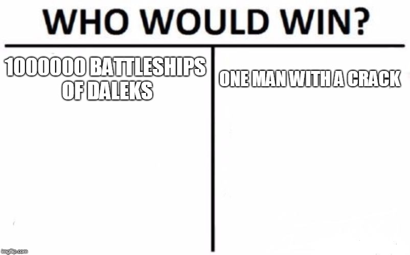 Who Would Win? Meme | 1000000 BATTLESHIPS OF DALEKS ONE MAN WITH A CRACK | image tagged in memes,who would win | made w/ Imgflip meme maker