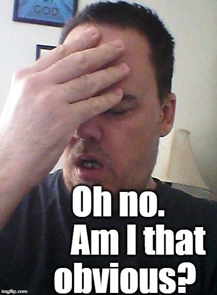 face palm | Oh no.      Am I that obvious? | image tagged in face palm | made w/ Imgflip meme maker