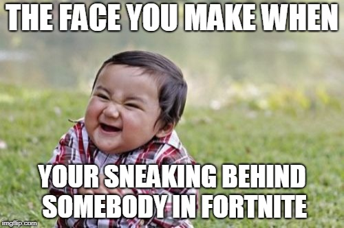 Evil Toddler Meme | THE FACE YOU MAKE WHEN YOUR SNEAKING BEHIND SOMEBODY IN FORTNITE | image tagged in memes,evil toddler | made w/ Imgflip meme maker