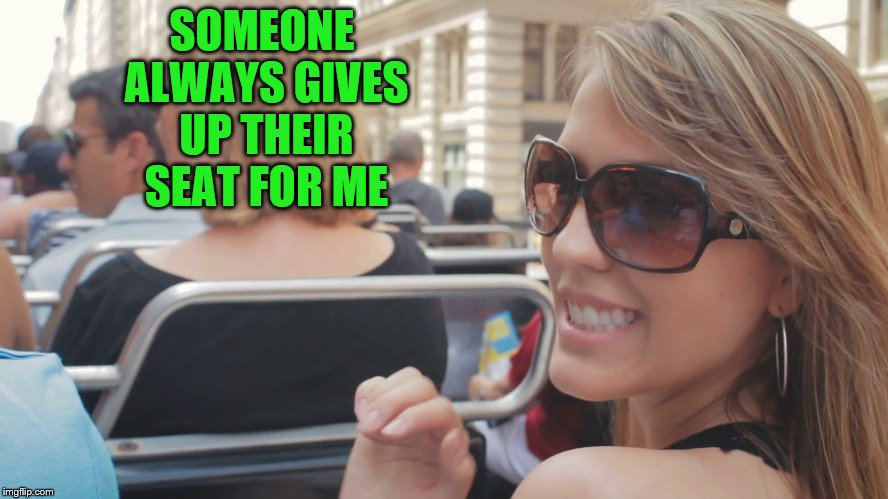 SOMEONE ALWAYS GIVES UP THEIR SEAT FOR ME | made w/ Imgflip meme maker