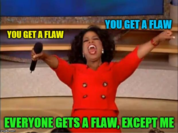 Oprah You Get A Meme | YOU GET A FLAW EVERYONE GETS A FLAW, EXCEPT ME YOU GET A FLAW | image tagged in memes,oprah you get a | made w/ Imgflip meme maker