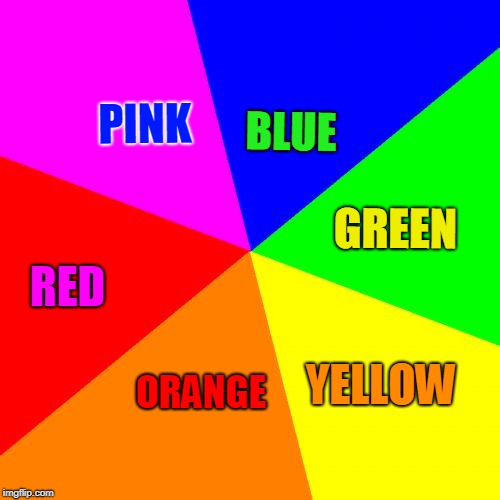 Blank Colored Background Meme | PINK BLUE GREEN YELLOW ORANGE RED | image tagged in memes,blank colored background | made w/ Imgflip meme maker