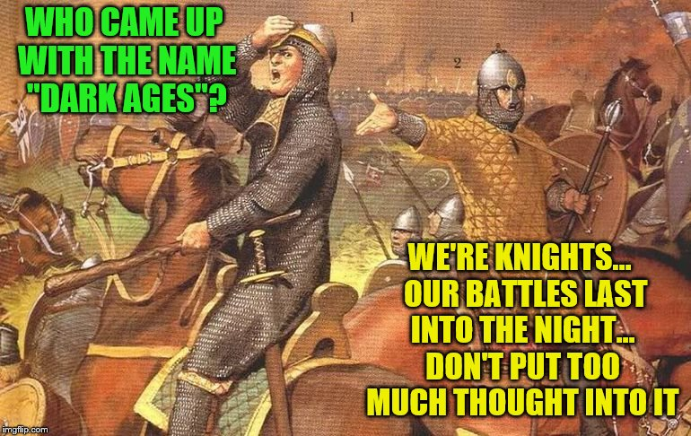 "WHO CAME UP WITH THE NAME ""DARK AGES""? WE'RE KNIGHTS...  OUR BATTLES LAST INTO THE NIGHT... DON'T PUT TOO MUCH THOUGHT INTO IT 