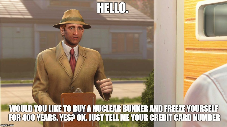 Fallout 4 Vault | HELLO. WOULD YOU LIKE TO BUY A NUCLEAR BUNKER AND FREEZE YOURSELF FOR 400 YEARS. YES? OK. JUST TELL ME YOUR CREDIT CARD NUMBER | image tagged in fallout 4 vault | made w/ Imgflip meme maker