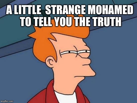 Futurama Fry Meme | A LITTLE  STRANGE MOHAMED TO TELL YOU THE TRUTH | image tagged in memes,futurama fry | made w/ Imgflip meme maker