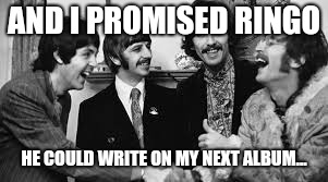AND I PROMISED RINGO HE COULD WRITE ON MY NEXT ALBUM... | image tagged in beatles | made w/ Imgflip meme maker