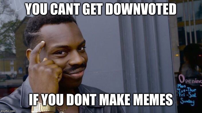 Roll Safe Think About It Meme | YOU CANT GET DOWNVOTED IF YOU DONT MAKE MEMES | image tagged in memes,roll safe think about it | made w/ Imgflip meme maker